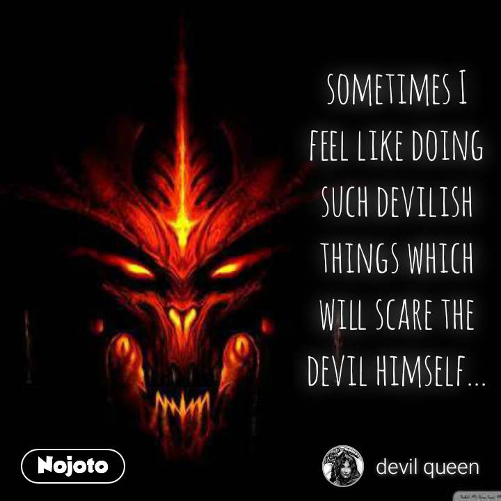 sometimes I feel like doing such devilish things which will scare the devil himself...