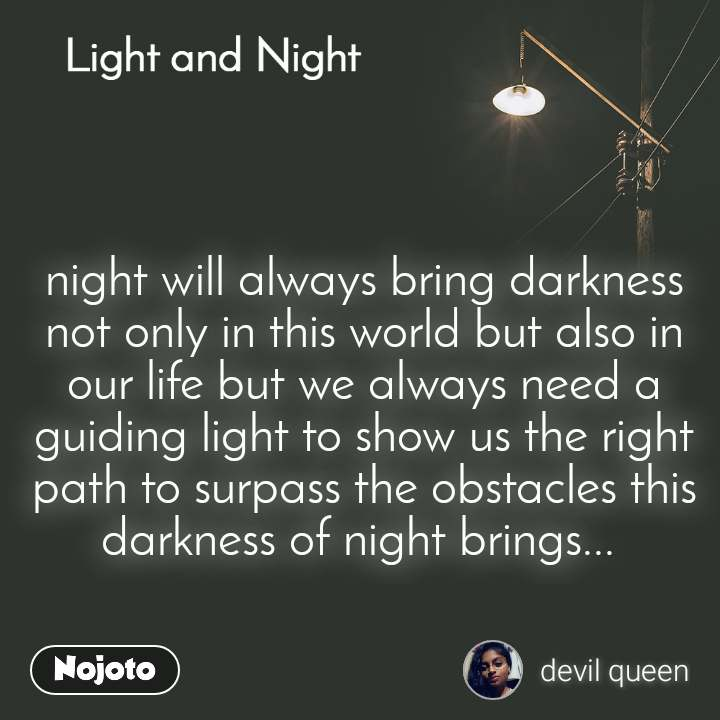 Light and Night  night will always bring darkness not only in this world but also in our life but we always need a guiding light to show us the right path to surpass the obstacles this darkness of night brings...