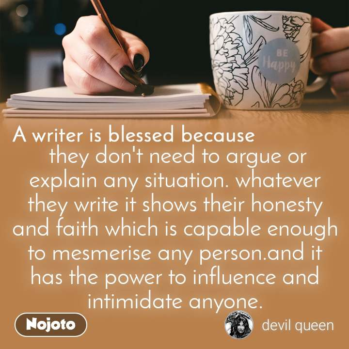 A writer is blessed because  they don't need to argue or explain any situation. whatever they write it shows their honesty and faith which is capable enough to mesmerise any person.and it has the power to influence and intimidate anyone.