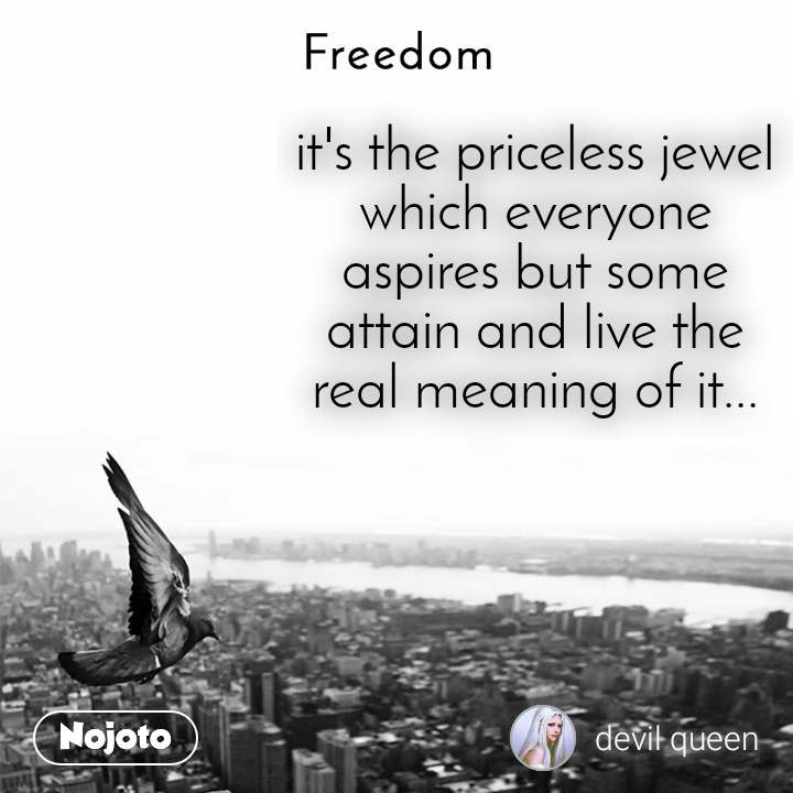 Freedom it's the priceless jewel which everyone aspires but some attain and live the real meaning of it...