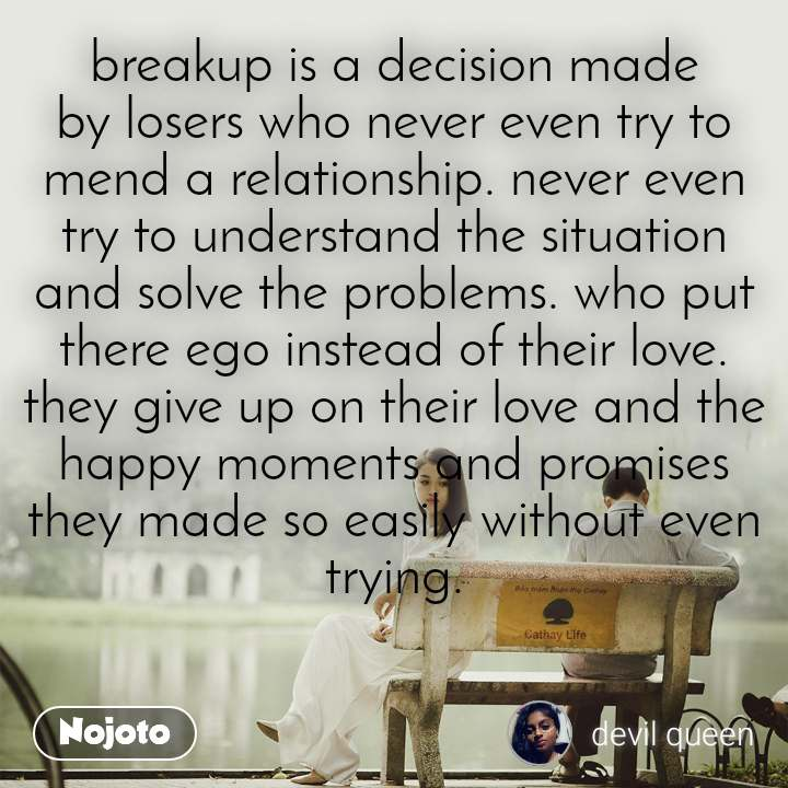 breakup is a decision made by losers who never even try to mend a relationship. never even try to understand the situation and solve the problems. who put there ego instead of their love. they give up on their love and the happy moments and promises they made so easily without even trying.