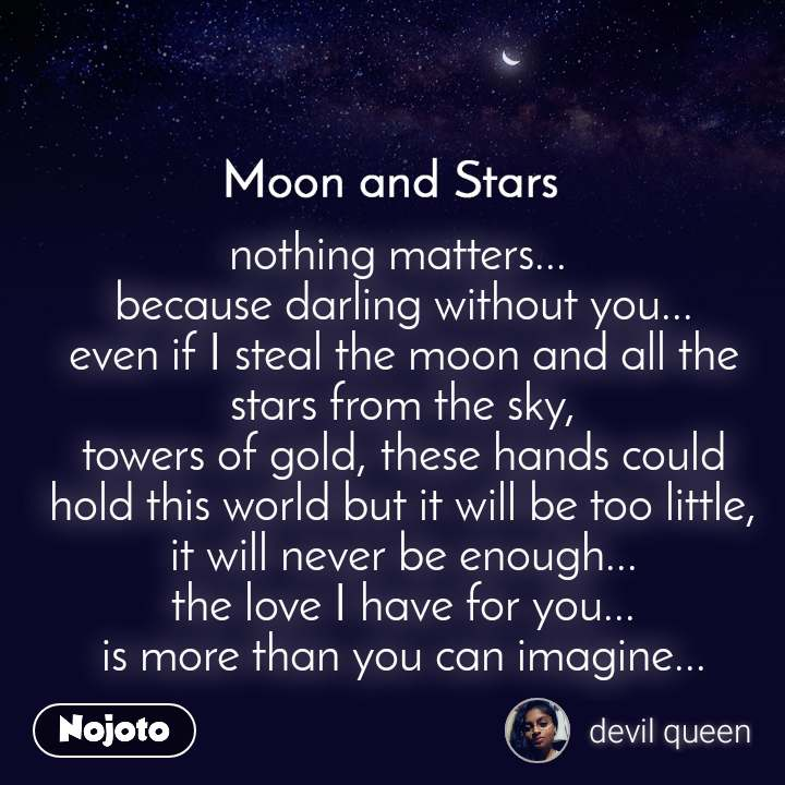 Moon and Stars  nothing matters...  because darling without you... even if I steal the moon and all the stars from the sky, towers of gold, these hands could hold this world but it will be too little, it will never be enough...  the love I have for you...  is more than you can imagine...