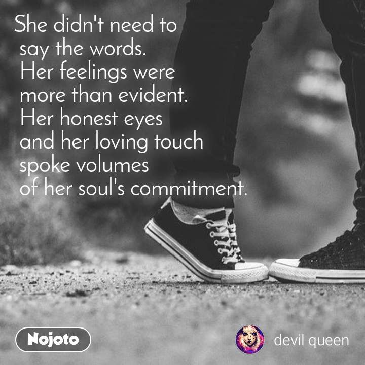 She didn't need to  say the words.  Her feelings were  more than evident.  Her honest eyes  and her loving touch  spoke volumes  of her soul's commitment.