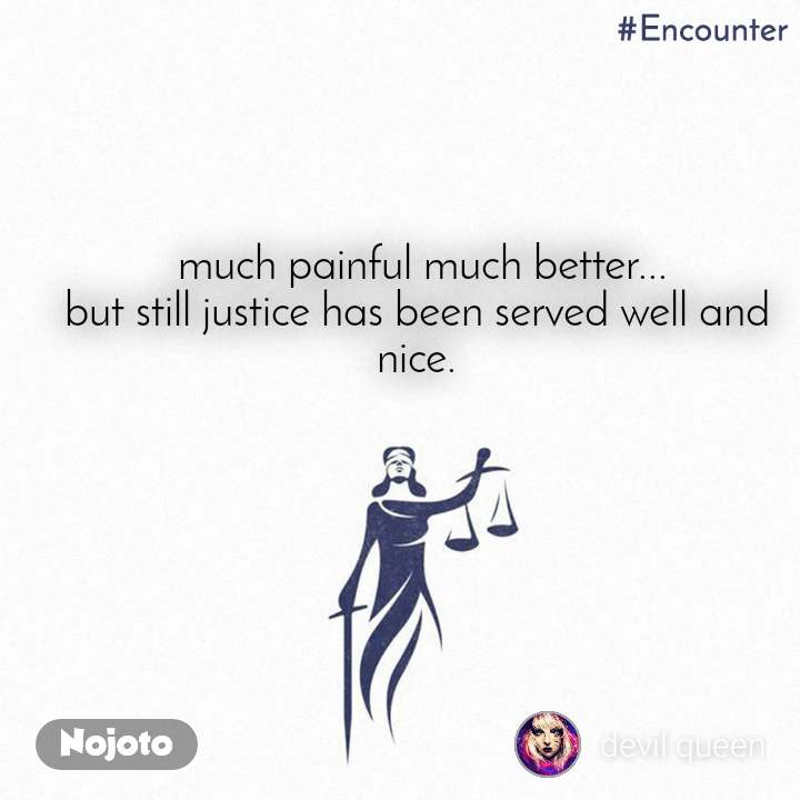 #Encounter   much painful much better... but still justice has been served well and nice.