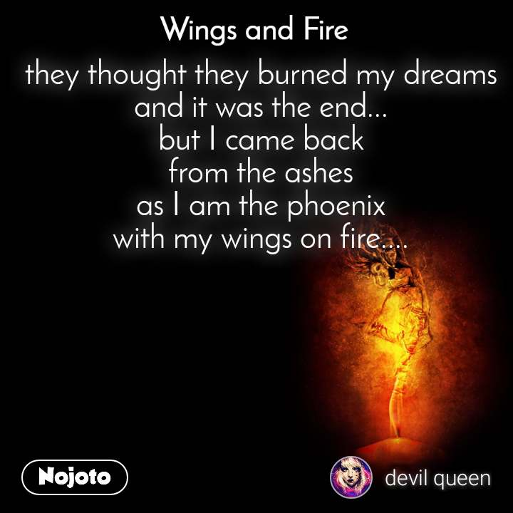 Wings and Fire  they thought they burned my dreams and it was the end... but I came back from the ashes as I am the phoenix with my wings on fire....
