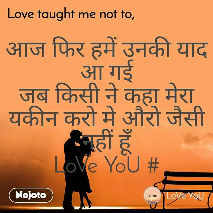 Love taught me not to, आज फिर हमें उनकी याद आ गई जब किसी ने कहा मेरा यकीन करो मे औरो जैसी नहीं हूँ LoVe YoU #