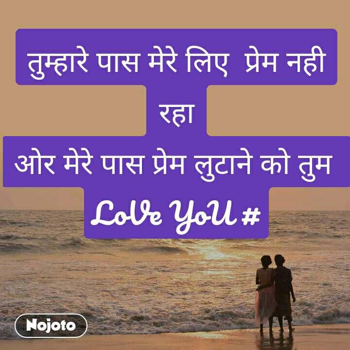 तुम्हारे पास मेरे लिए  प्रेम नही रहा ओर मेरे पास प्रेम लुटाने को तुम  LoVe YoU #