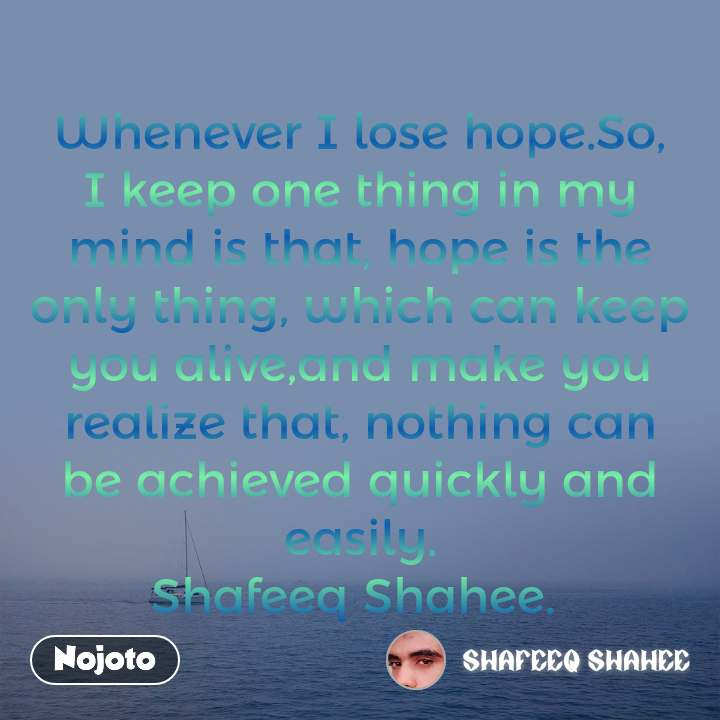 Whenever I lose hope.So, I keep one thing in my mind is that, hope is the only thing, which can keep you alive,and make you realize that, nothing can be achieved quickly and easily. Shafeeq Shahee.