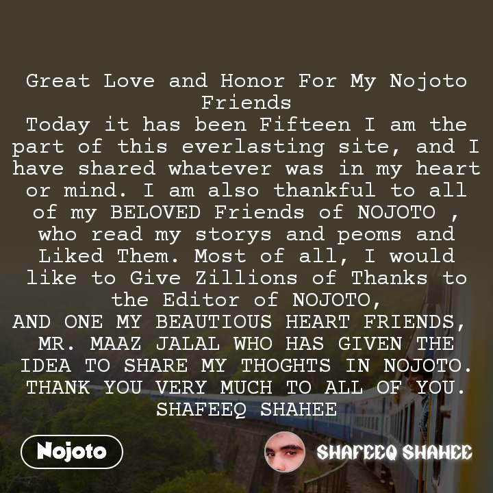 Great Love and Honor For My Nojoto Friends Today it has been Fifteen I am the part of this everlasting site, and I have shared whatever was in my heart or mind. I am also thankful to all of my BELOVED Friends of NOJOTO , who read my storys and peoms and Liked Them. Most of all, I would like to Give Zillions of Thanks to the Editor of NOJOTO, AND ONE MY BEAUTIOUS HEART FRIENDS,  MR. MAAZ JALAL WHO HAS GIVEN THE IDEA TO SHARE MY THOGHTS IN NOJOTO. THANK YOU VERY MUCH TO ALL OF YOU. SHAFEEQ SHAHEE