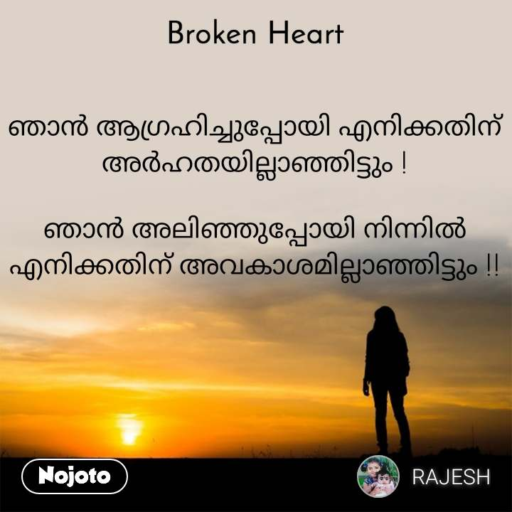 Broken heart ഞാൻ ആഗ്രഹിച്ചുപ്പോയി എനിക്കതിന് അർഹതയില്ലാഞ്ഞിട്ടും !  ഞാൻ അലിഞ്ഞുപ്പോയി നിന്നിൽ എനിക്കതിന് അവകാശമില്ലാഞ്ഞിട്ടും !!