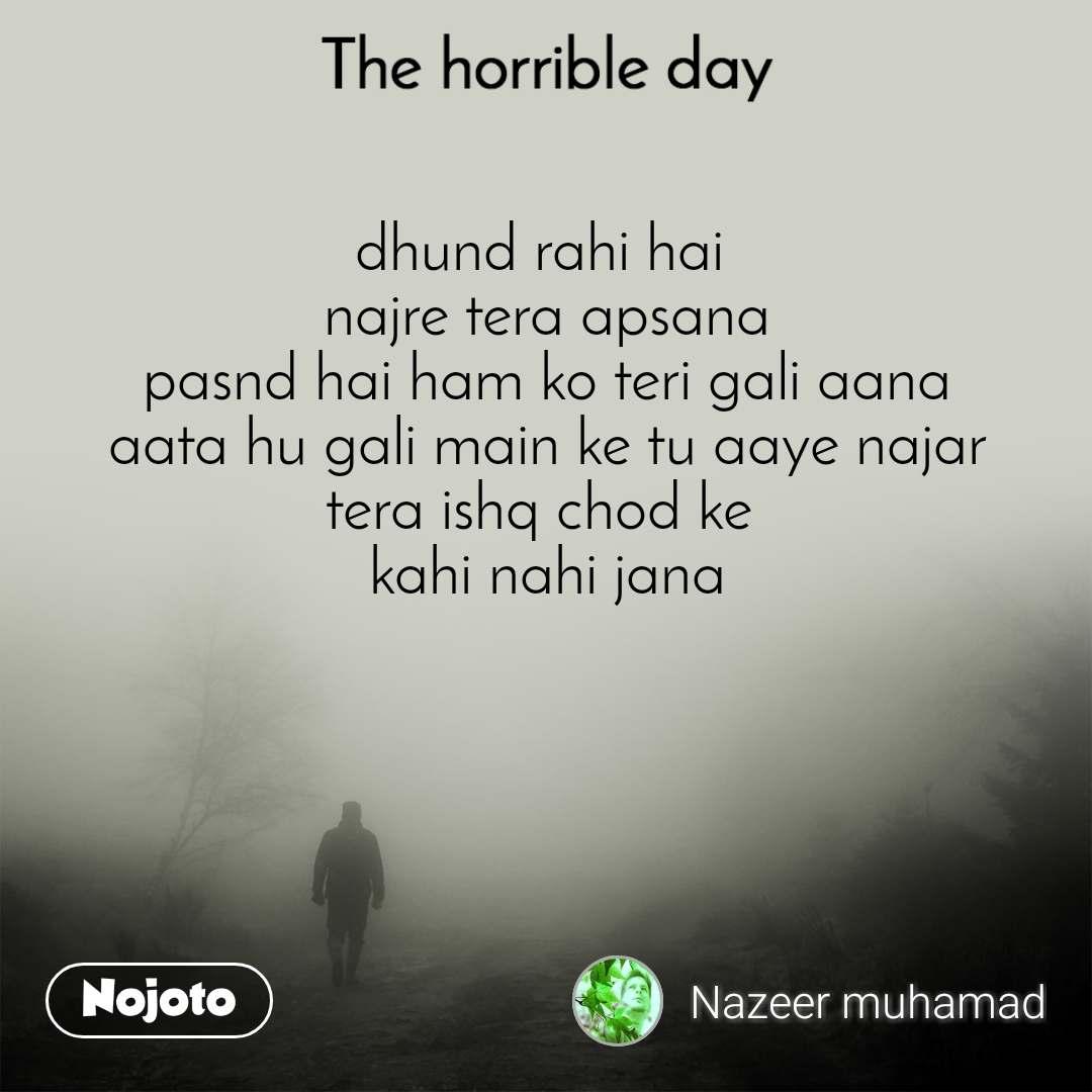 The horrible day  dhund rahi hai  najre tera apsana pasnd hai ham ko teri gali aana aata hu gali main ke tu aaye najar tera ishq chod ke  kahi nahi jana