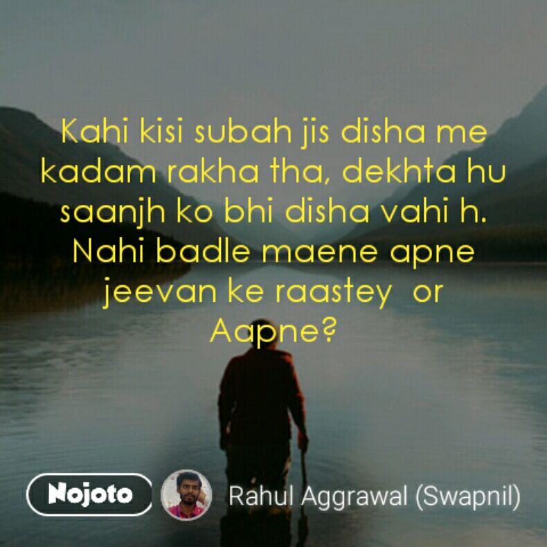Kahi kisi subah jis disha me kadam rakha tha, dekhta hu saanjh ko bhi disha vahi h. Nahi badle maene apne jeevan ke raastey  or    Aapne?