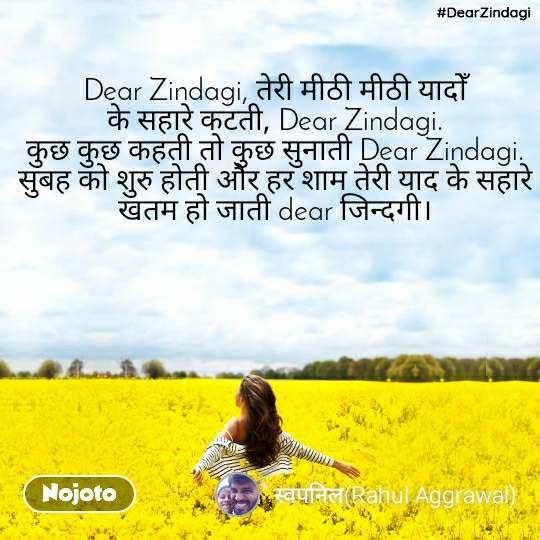 #DearZindagi  Dear Zindagi, तेरी मीठी मीठी यादोँ के सहारे कटती, Dear Zindagi.                                   कुछ कुछ कहती तो कुछ सुनाती Dear Zindagi. सुबह को शुरु होती और हर शाम तेरी याद के सहारे खतम हो जाती dear जिन्दगी।