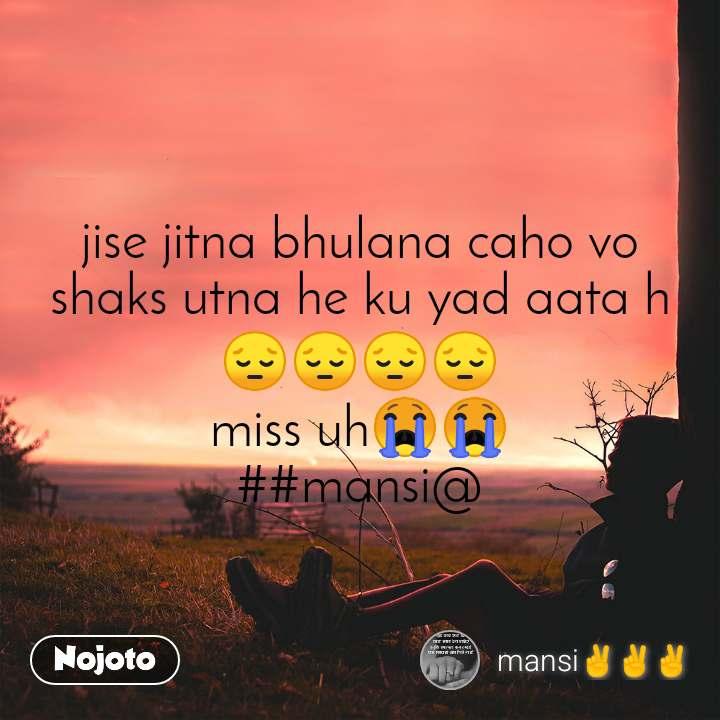 jise jitna bhulana caho vo shaks utna he ku yad aata h😔😔😔😔 miss uh😭😭 ##mansi@
