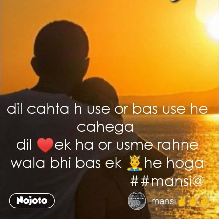 dil cahta h use or bas use he cahega  dil ♥️ek ha or usme rahne wala bhi bas ek 🤴he hoga                               ##mansi@