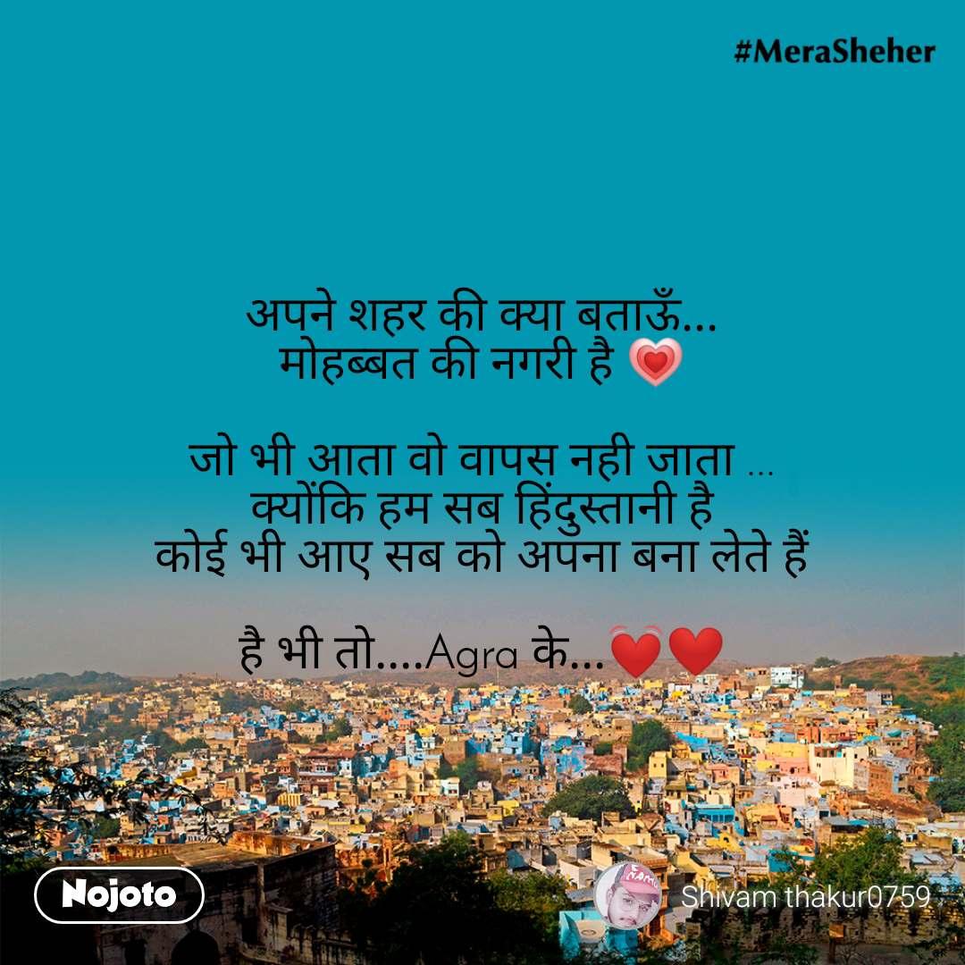 अपने शहर की क्या बताऊँ... मोहब्बत की नगरी है 💗  जो भी आता वो वापस नही जाता ... क्योंकि हम सब हिंदुस्तानी है कोई भी आए सब को अपना बना लेते हैं  है भी तो....Agra के...💓❤️