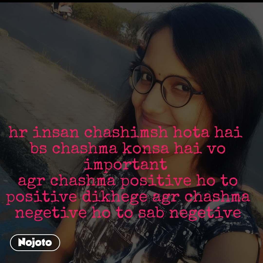hr insan chashimsh hota hai  bs chashma konsa hai vo important  agr chashma positive ho to positive dikhege agr chashma negetive ho to sab negetive