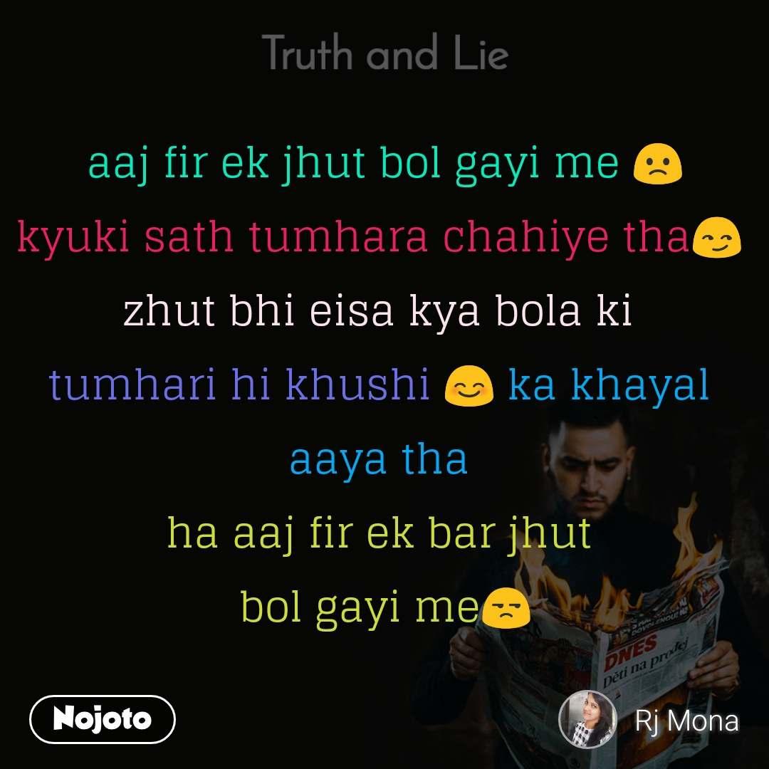 Truth and Lie aaj fir ek jhut bol gayi me 🙁 kyuki sath tumhara chahiye tha😏  zhut bhi eisa kya bola ki  tumhari hi khushi 😊 ka khayal  aaya tha  ha aaj fir ek bar jhut  bol gayi me😒