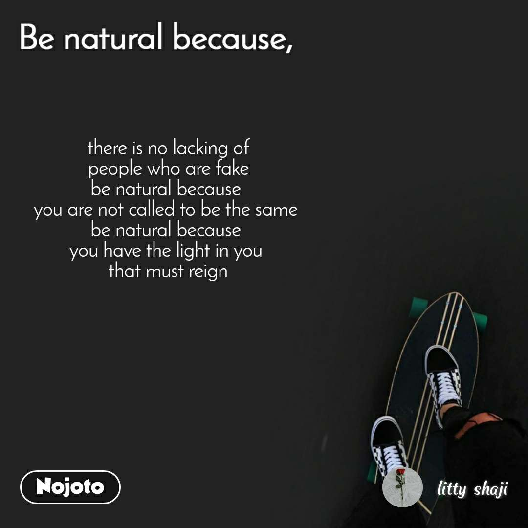 Be natural because there is no lacking of  people who are fake  be natural because  you are not called to be the same  be natural because  you have the light in you  that must reign