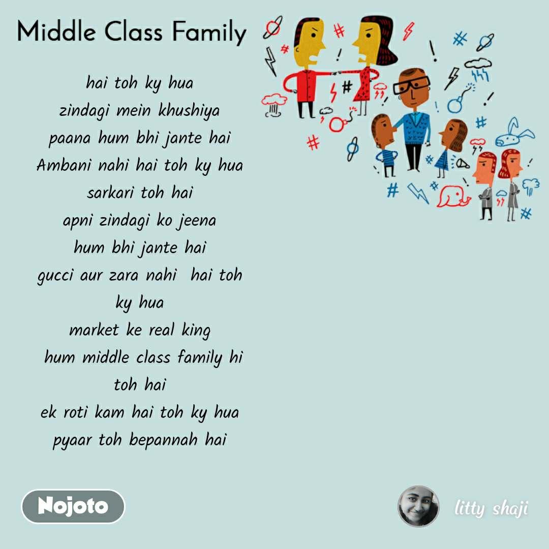 Middle Class Family hai toh ky hua  zindagi mein khushiya  paana hum bhi jante hai  Ambani nahi hai toh ky hua  sarkari toh hai  apni zindagi ko jeena  hum bhi jante hai  gucci aur zara nahi  hai toh  ky hua  market ke real king  hum middle class family hi toh hai  ek roti kam hai toh ky hua  pyaar toh bepannah hai