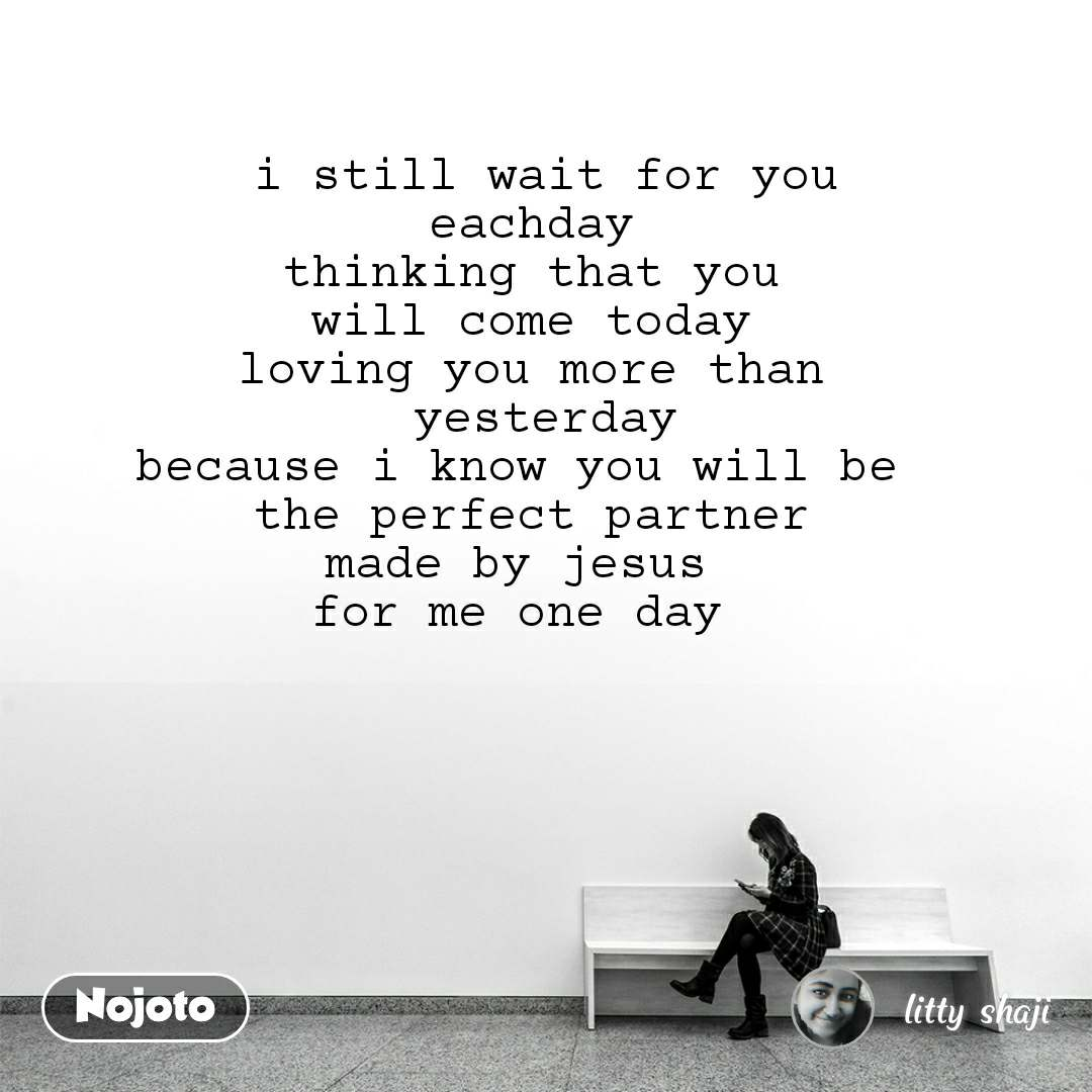 i still wait for you  eachday  thinking that you  will come today  loving you more than  yesterday because i know you will be  the perfect partner made by jesus  for me one day