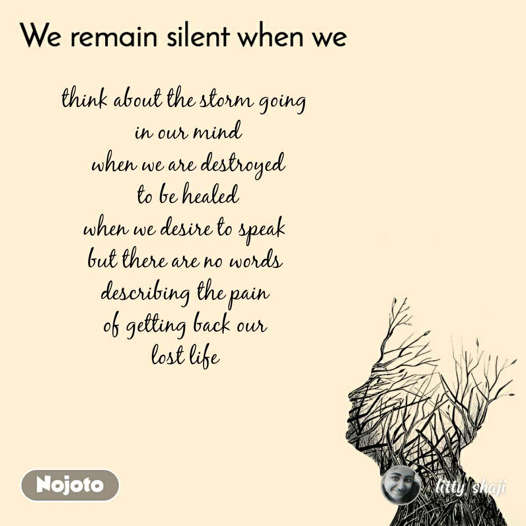 We remain silent when we  think about the storm going  in our mind when we are destroyed to be healed when we desire to speak  but there are no words  describing the pain  of getting back our  lost life