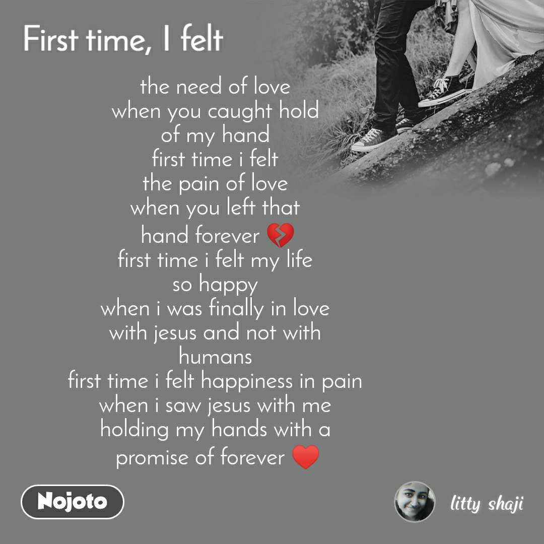 First time, i felt the need of love  when you caught hold  of my hand  first time i felt  the pain of love  when you left that  hand forever 💔 first time i felt my life  so happy  when i was finally in love  with jesus and not with  humans  first time i felt happiness in pain  when i saw jesus with me  holding my hands with a  promise of forever ♥️