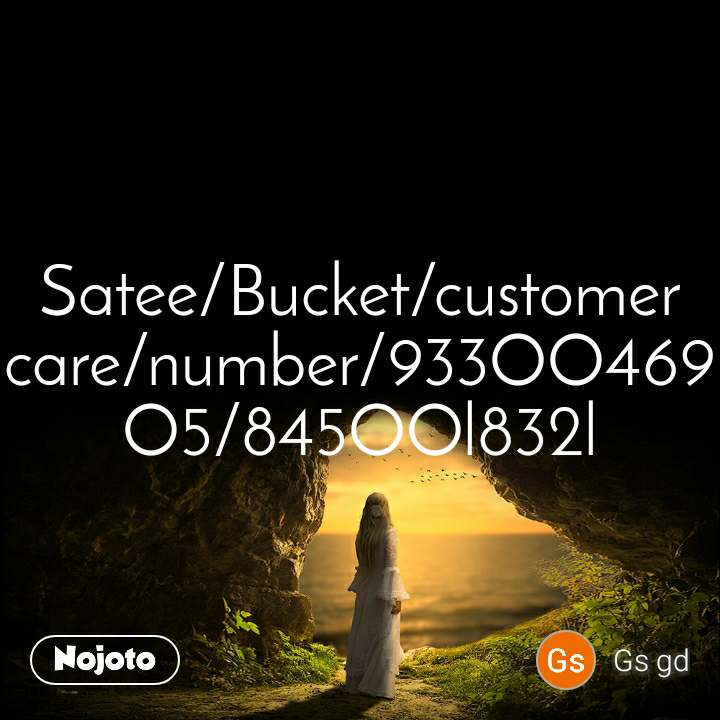 Satee/Bucket/customer care/number/933OO469O5/845OOl832l