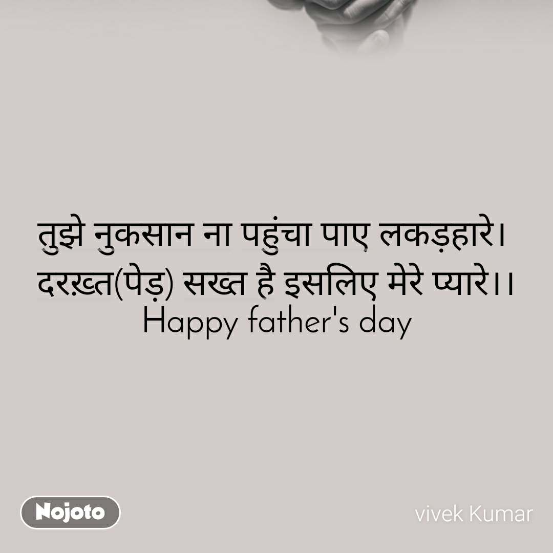 तुझे नुकसान ना पहुंचा पाए लकड़हारे।  दरख़्त(पेड़) सख्त है इसलिए मेरे प्यारे।। Happy father's day