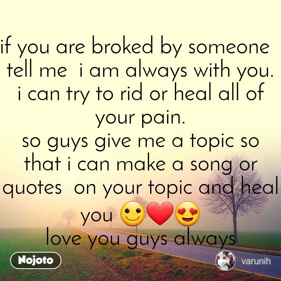 if you are broked by someone   tell me  i am always with you. i can try to rid or heal all of your pain. so guys give me a topic so that i can make a song or quotes  on your topic and heal you 🙂❤😍 love you guys always