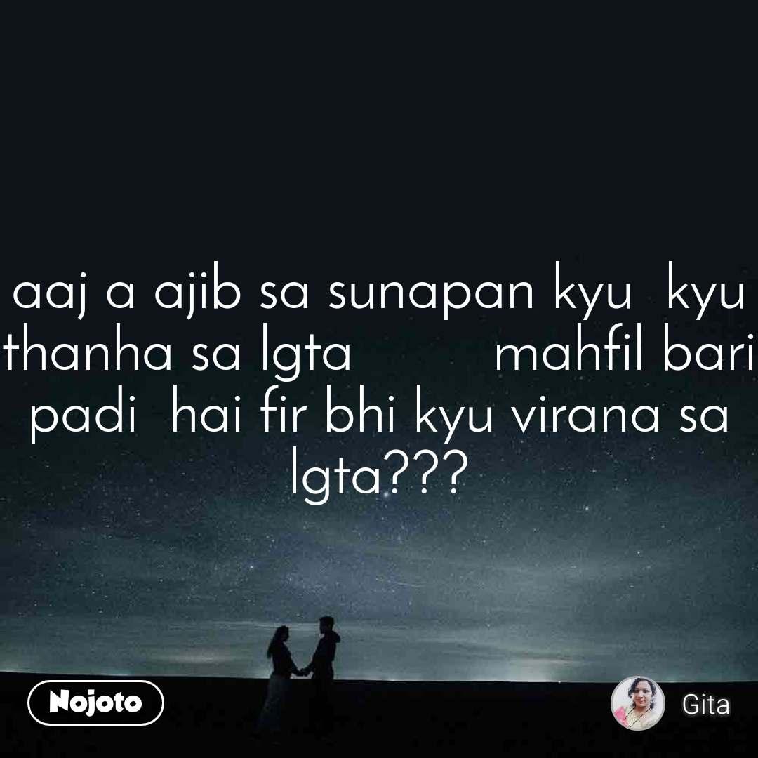 aaj a ajib sa sunapan kyu  kyu thanha sa lgta         mahfil bari padi  hai fir bhi kyu virana sa lgta???