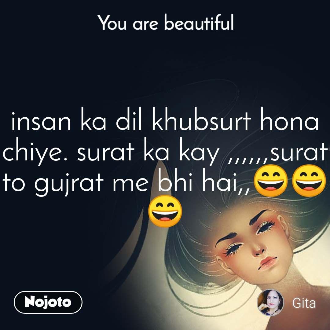 You are beautiful insan ka dil khubsurt hona chiye. surat ka kay ,,,,,,surat to gujrat me bhi hai,,😄😄😄