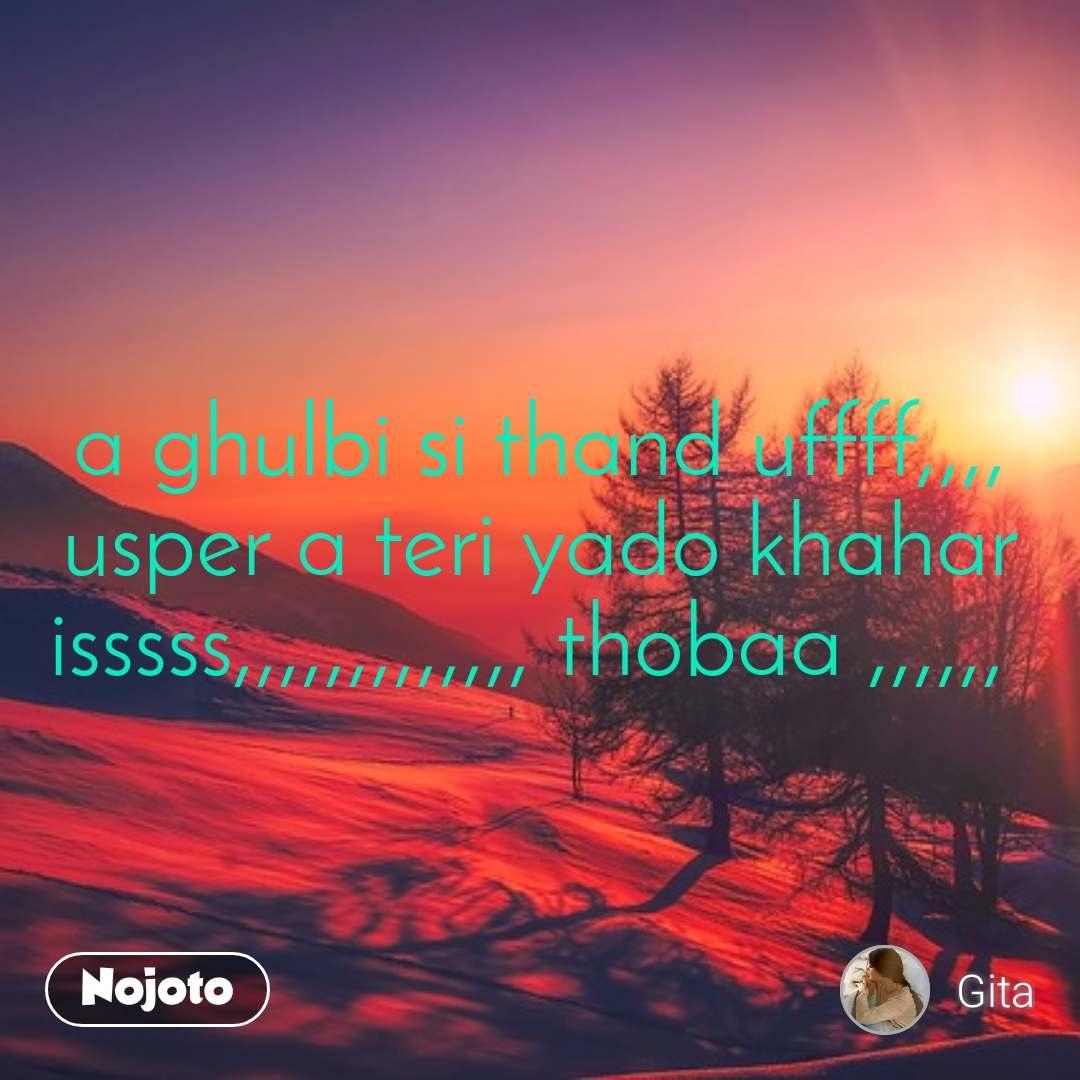 a ghulbi si thand uffff,,,, usper a teri yado khahar isssss,,,,,,,,,,,,, thobaa ,,,,,,