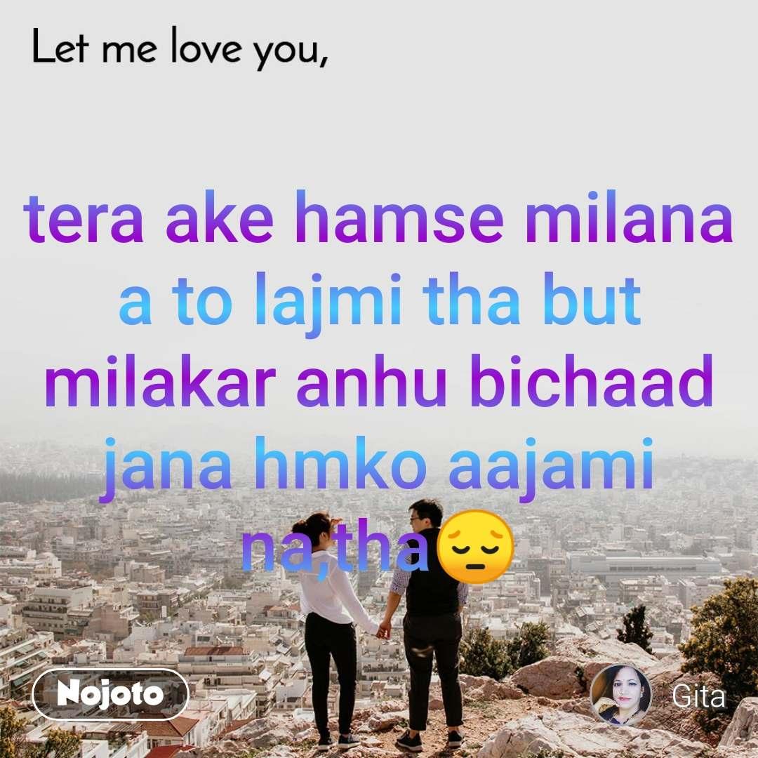 Let me love you tera ake hamse milana a to lajmi tha but milakar anhu bichaad jana hmko aajami na,tha😔