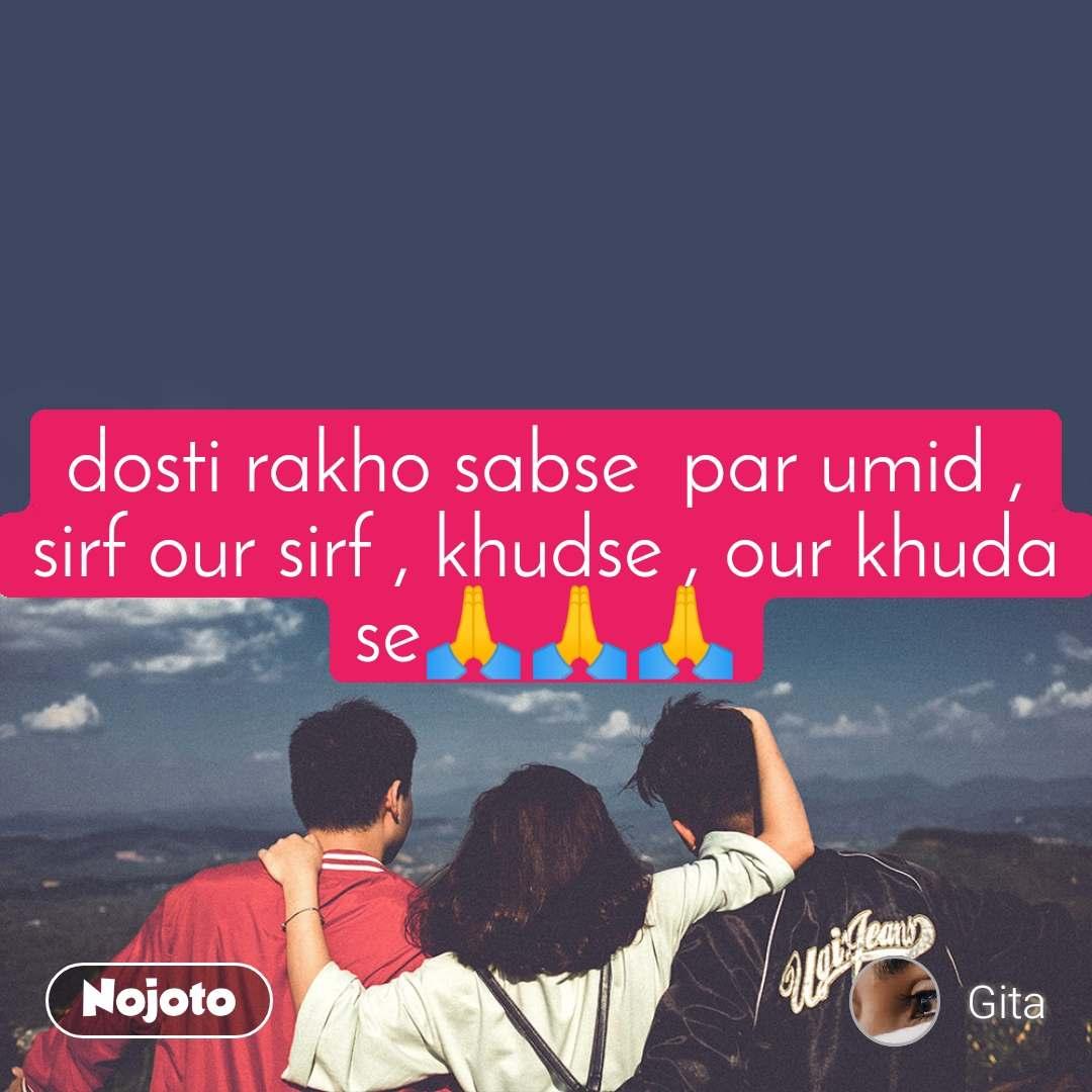 dosti rakho sabse  par umid , sirf our sirf , khudse , our khuda se🙏🙏🙏