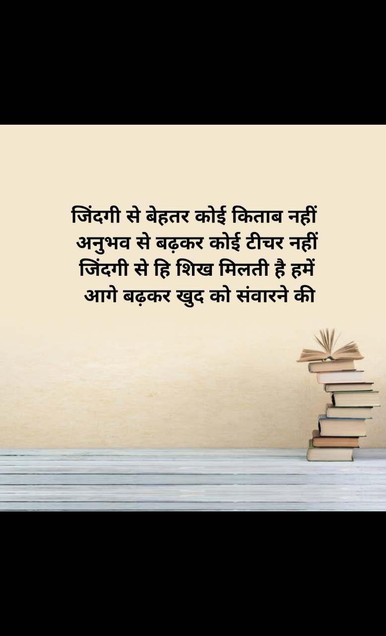 जिंदगी से बेहतर कोई किताब नहीं  अनुभव से बढ़कर कोई टीचर नहीं जिंदगी से हि शिख मिलती है हमें  आगे बढ़कर खुद को संवारने की