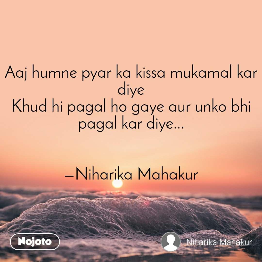 Aaj humne pyar ka kissa mukamal kar diye Khud hi pagal ho gaye aur unko bhi pagal kar diye...   —Niharika Mahakur
