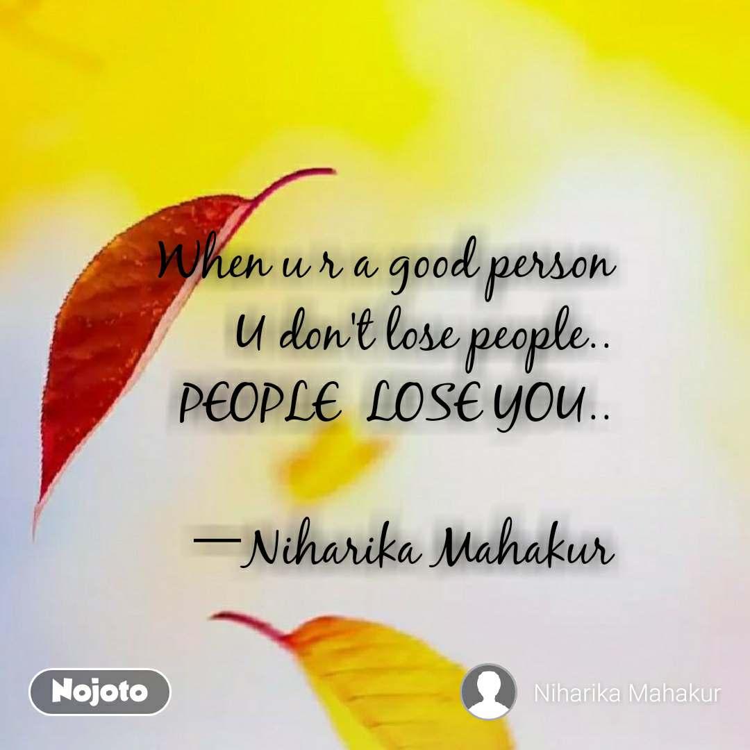 When u r a good person     U don't lose people.. PEOPLE  LOSE YOU..                        —Niharika Mahakur