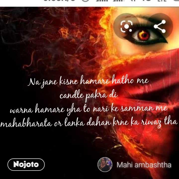Na jane kisne hamare hatho me candle pakra di warna hamare yha to nari ke samman me mahabharata or lanka dahan krne ka riwaz tha
