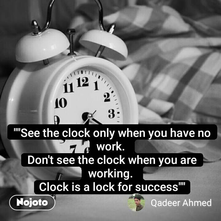 """""""""""See the clock only when you have no work.  Don't see the clock when you are working.  Clock is a lock for success"""""""""""