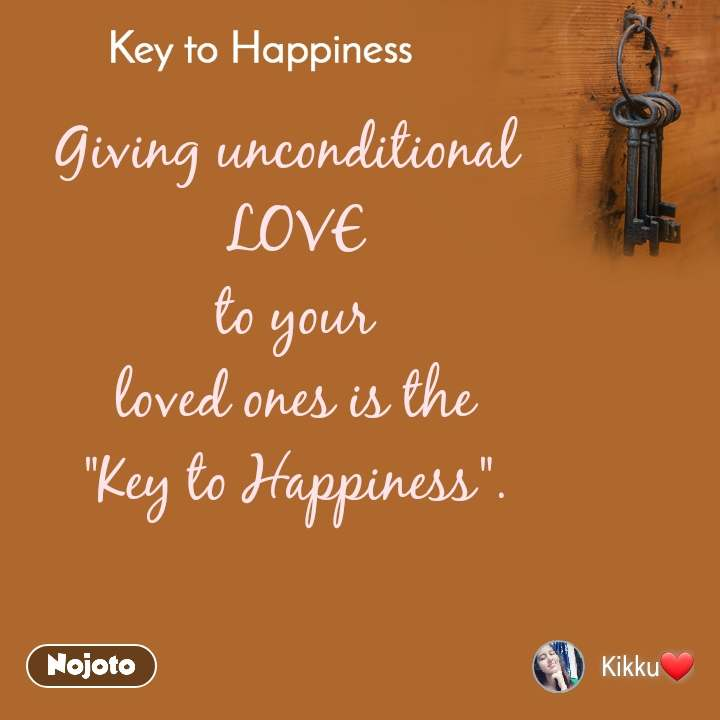 """Key to Happiness Giving unconditional  LOVE  to your  loved ones is the """"Key to Happiness""""."""