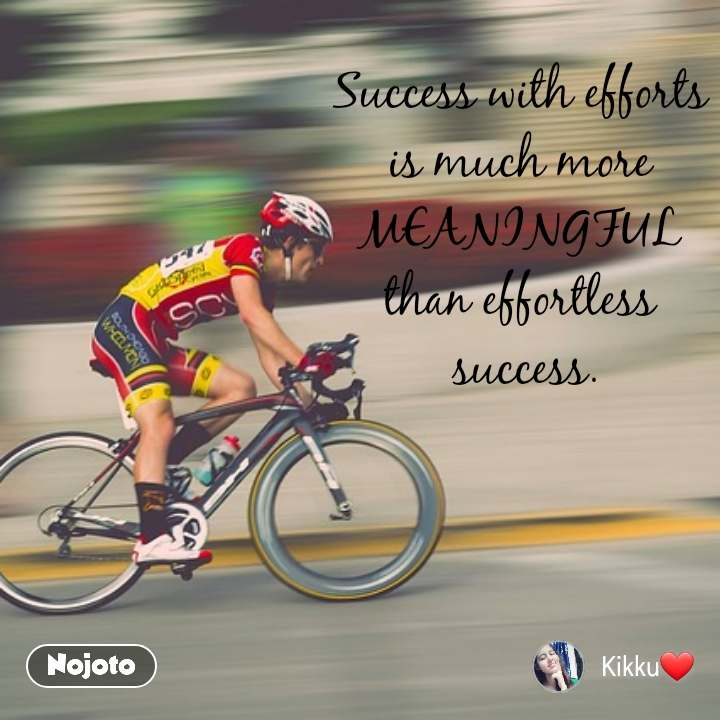 Success with efforts  is much more  MEANINGFUL  than effortless  success.