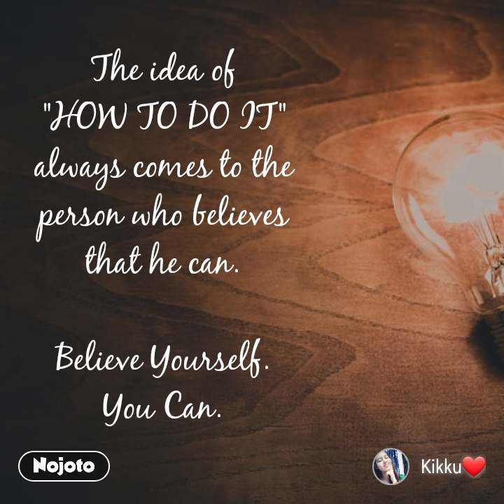 """The idea of """"HOW TO DO IT"""" always comes to the person who believes that he can.  Believe Yourself. You Can."""