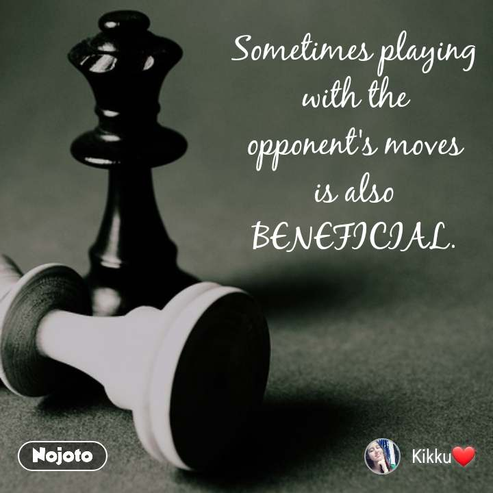 Sometimes playing with the opponent's moves is also BENEFICIAL.