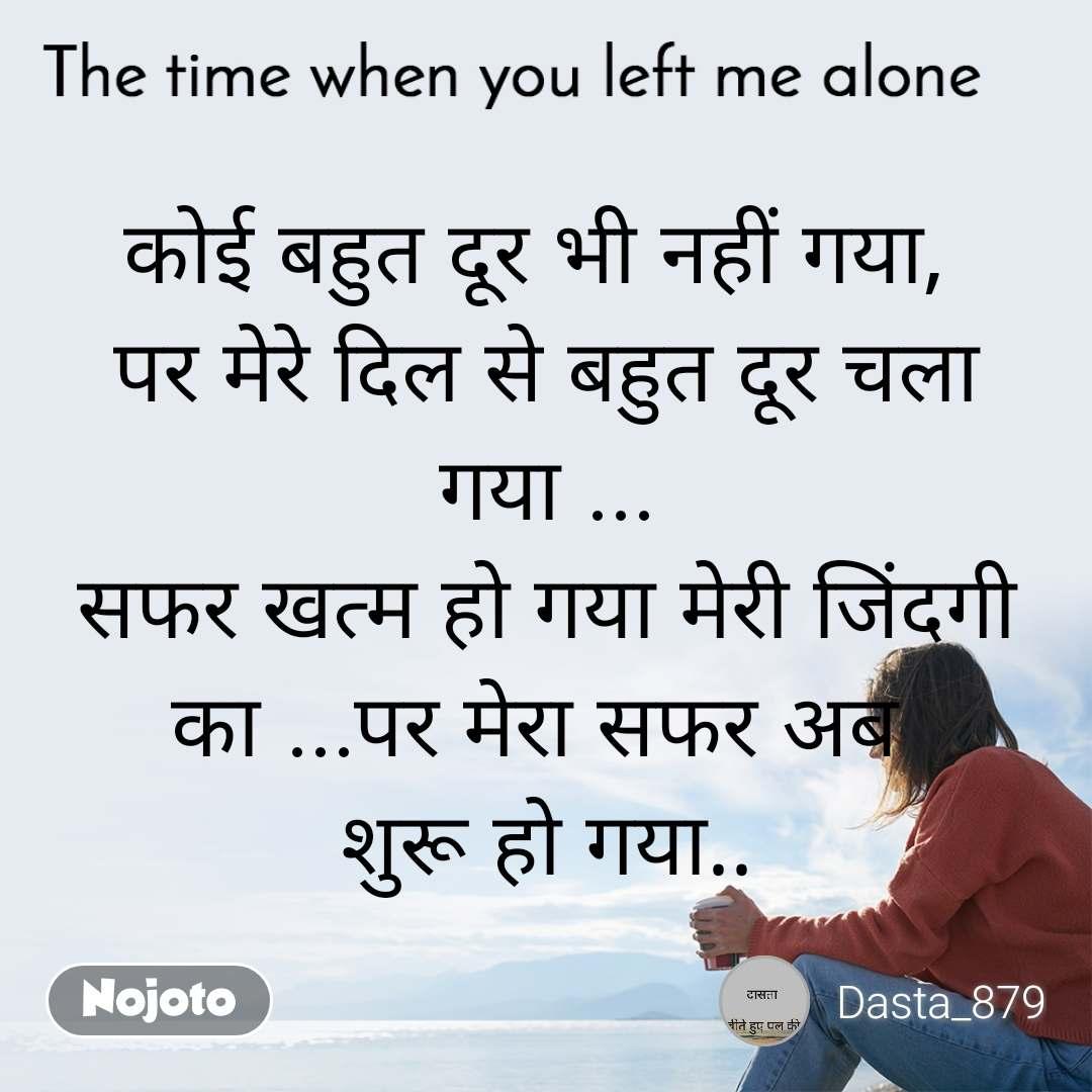 The time when you left me alone कोई बहुत दूर भी नहीं गया,  पर मेरे दिल से बहुत दूर चला गया ... सफर खत्म हो गया मेरी जिंदगी का ...पर मेरा सफर अब  शुरू हो गया..