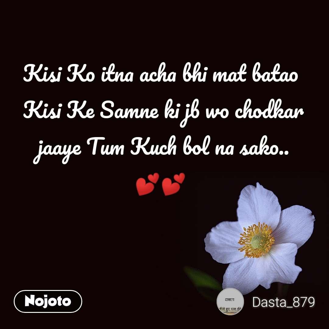 Kisi Ko itna acha bhi mat batao  Kisi Ke Samne ki jb wo chodkar  jaaye Tum Kuch bol na sako.. 💕💕