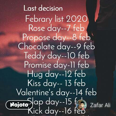 Last decision Febrary list 2020 Rose day--7 feb Propose day--8 feb Chocolate day--9 feb Teddy day--10 feb Promise day-11 feb Hug day--12 feb Kiss day-- 13 feb Valentine's day--14 feb Slap day--15 feb Kick day--16 feb Perfume day--17 feb Flirt day-- 18 feb Confession day--19 feb Missing day--20 feb Breakup day--21 feb Zafar Ali ZSA
