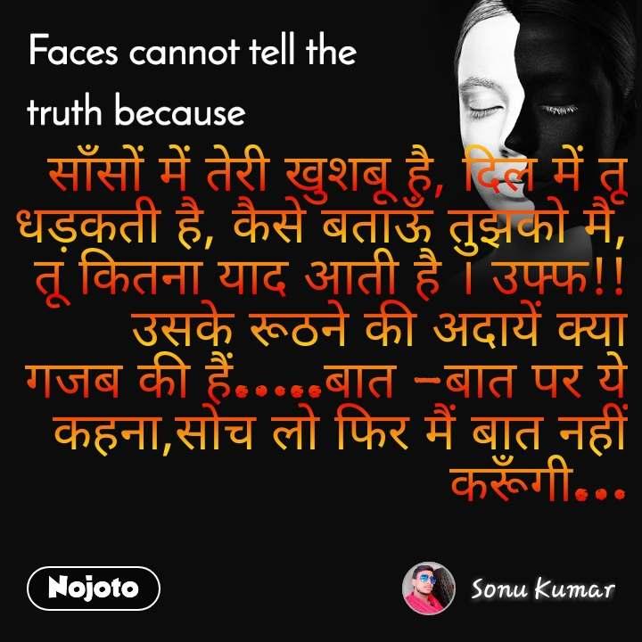 Faces cannot tell the truth because साँसों में तेरी खुशबू है, दिल में तू धड़कती है, कैसे बताऊँ तुझको मै, तू कितना याद आती है । उफ्फ!! उसके रूठने की अदायें क्या गजब की हैं…..बात -बात पर ये कहना,सोच लो फिर मैं बात नहीं करूँगी…