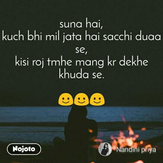 suna hai, kuch bhi mil jata hai sacchi duaa se, kisi roj tmhe mang kr dekhe khuda se.  ☺☺☺
