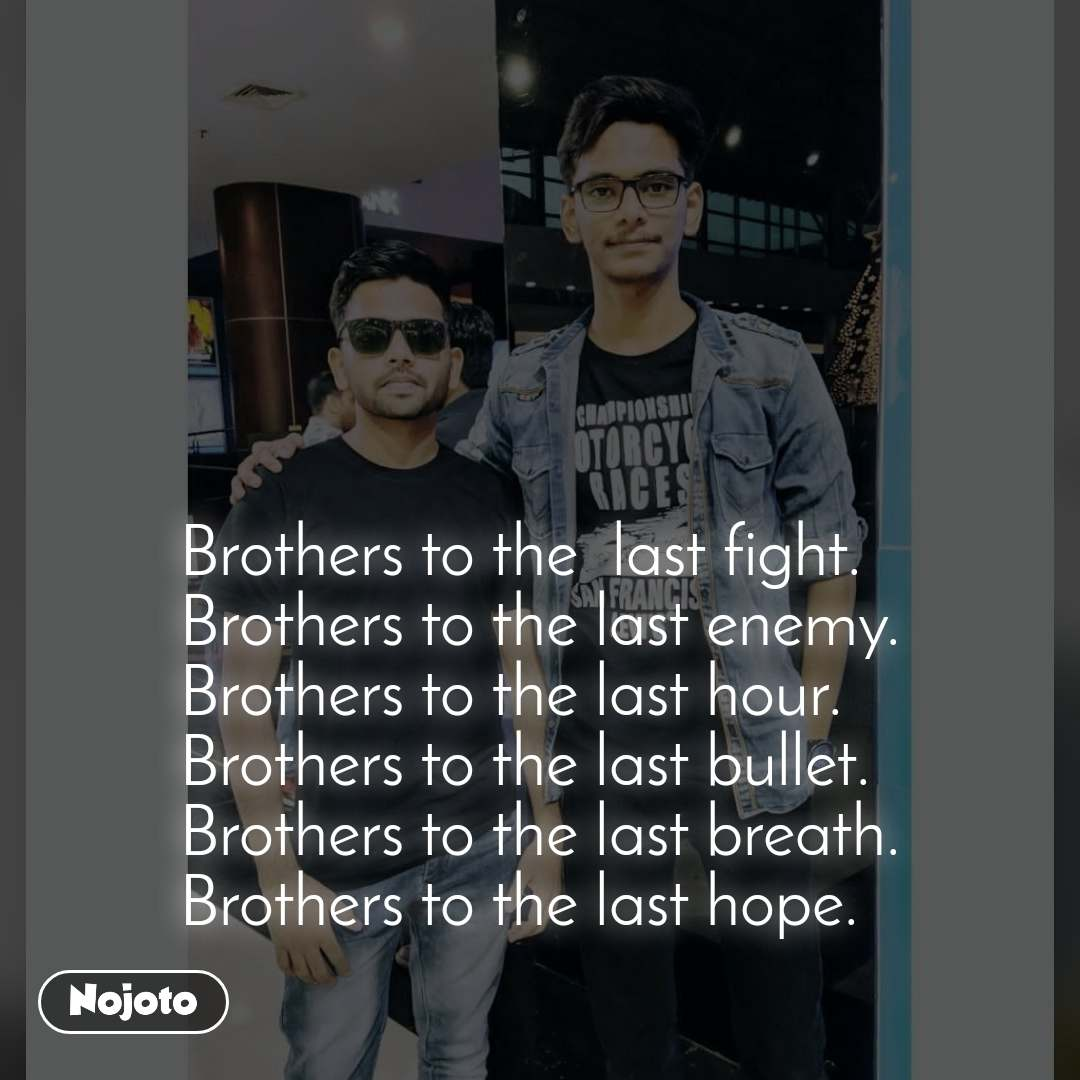 Brothers to the  last fight. Brothers to the last enemy. Brothers to the last hour. Brothers to the last bullet. Brothers to the last breath. Brothers to the last hope.